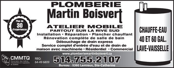 Plomberie Martin Boisvert (514-755-2107) - Annonce illustrée======= - PLOMBERIE Plus de 30 ATELIER MOBILE d'expériences PARTOUT SUR LA RIVE SUD CHAUFFE-EAU Installation   Réparation   Plancher chauffant Rénovation complète de salle de bain 40 ET 60 GAL. Débouchage de drain express Service complet d entrée d eau et de drain de maison avec machinerie   Résidentiel    Commercial LAVE-VAISSELLE www.plomberiemartinboisvert.ca RBQ: CMMTQ Corporation des maîtres 514.755.2107 64-49 6809 mécaniciens en tuyauterie du Québec Bureau : 5360 Lemieux, Ste-Catherine Bureau : 5360 Lemieux, Ste-Catherine PLOMBERIE Plus de 30 ATELIER MOBILE d'expériences PARTOUT SUR LA RIVE SUD CHAUFFE-EAU Installation   Réparation   Plancher chauffant Rénovation complète de salle de bain 40 ET 60 GAL. Débouchage de drain express Service complet d entrée d eau et de drain de maison avec machinerie   Résidentiel    Commercial LAVE-VAISSELLE www.plomberiemartinboisvert.ca RBQ: CMMTQ Corporation des maîtres 514.755.2107 64-49 6809 mécaniciens en tuyauterie du Québec