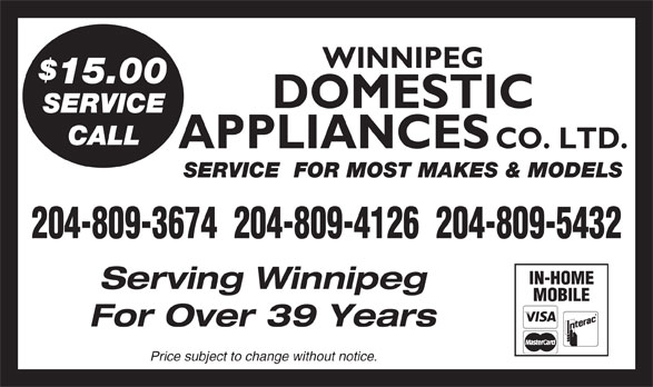 Domestic Appliances Co Ltd (204-943-6711) - Display Ad - CO. LTD. SERVICE  FOR MOST MAKES & MODELS 204-809-3674  204-809-4126  204-809-5432 IN-HOME Serving Winnipeg WINNIPEG 15.00 DOMESTIC SERVICE CALL APPLIANCES MOBILE For Over 39 Years Price subject to change without notice. WINNIPEG 15.00 DOMESTIC SERVICE CALL APPLIANCES CO. LTD. SERVICE  FOR MOST MAKES & MODELS 204-809-3674  204-809-4126  204-809-5432 IN-HOME Serving Winnipeg MOBILE For Over 39 Years Price subject to change without notice.