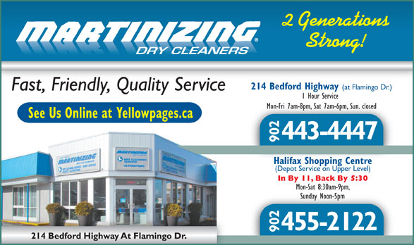 One Hour Martinizing (902-443-4447) - Display Ad - 2 Generations 1 Hour Service Mon-Fri 7am-8pm, Sat 7am-6pm, Sun. closedMon-Fri 7am-8pm, Sat 7am-6pm, Sun. closed See Us Online at Yellowpages.ca 443-4447 902 Fast, Friendly, Quality Service DRY CLEANERS 214 Bedford Highway (at Flamingo Dr.) Strong! Halifax Shopping CentreHalifax Shopping Centre (Depot Service on Upper Level) In By 11, Back By 5:30 Mon-Sat 8:30am-9pm, Sunday Noon-5pmSunday Noon-5pm 455-2122 902