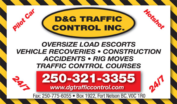 D&G Traffic Control Inc (250-321-3355) - Display Ad - Hotshot D&G TRAFFIC CONTROL INC. Pilot Car 24/7 OVERSIZE LOAD ESCORTS VEHICLE RECOVERIES   CONSTRUCTION ACCIDENTS   RIG MOVES TRAFFIC CONTROL COURSESTRAFFIC CONTROL COURSES 24/7 250-321-3355 www.dgtrafficcontrol.com Fax: 250-775-6055   Box 1922, Fort Nelson BC, V0C 1R0 Fax: 250-775-6055   Box 1922, Fort Nelson BC, V0C 1R0 Hotshot D&G TRAFFIC CONTROL INC. Pilot Car 24/7 OVERSIZE LOAD ESCORTS VEHICLE RECOVERIES   CONSTRUCTION ACCIDENTS   RIG MOVES TRAFFIC CONTROL COURSESTRAFFIC CONTROL COURSES 24/7 250-321-3355 www.dgtrafficcontrol.com Fax: 250-775-6055   Box 1922, Fort Nelson BC, V0C 1R0 Fax: 250-775-6055   Box 1922, Fort Nelson BC, V0C 1R0