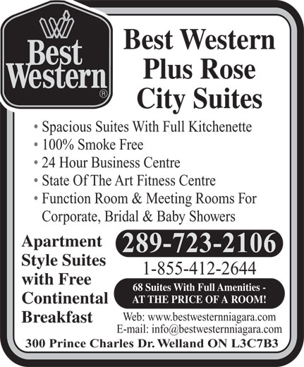 Best Western Rose Suite (1-855-412-4581) - Display Ad - Best Western Plus Rose City Suites Spacious Suites With Full Kitchenette 100% Smoke Free 24 Hour Business Centre State Of The Art Fitness Centre Function Room & Meeting Rooms For Corporate, Bridal & Baby Showers Apartment 289-723-2106 Style Suites 1-855-412-2644 with Free 68 Suites With Full Amenities - AT THE PRICE OF A ROOM! Continental Web: www.bestwesternniagara.com Breakfast 300 Prince Charles Dr. Welland ON L3C7B3