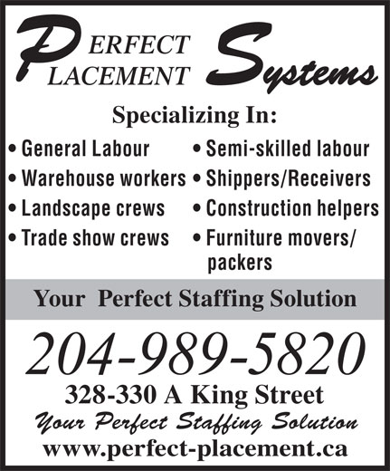 Perfect Placement Systems (204-989-5820) - Annonce illustrée======= - ERFECT Systems LACEMENT Specializing In: General Labour Semi-skilled labour Warehouse workers  Shippers/Receivers Landscape crews Construction helpers Trade show crews Furniture movers/ packers Your  Perfect Staffing Solution 204-989-5820 328-330 A King Street Your Perfect Staffing Solution www.perfect-placement.ca
