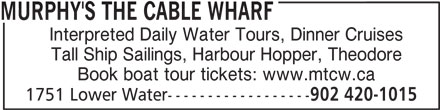 Murphy's The Cable Wharf (902-420-1015) - Display Ad - MURPHY'S THE CABLE WHARF Interpreted Daily Water Tours, Dinner Cruises Tall Ship Sailings, Harbour Hopper, Theodore Book boat tour tickets: www.mtcw.ca 1751 Lower Water------------------ 902 420-1015 MURPHY'S THE CABLE WHARF Interpreted Daily Water Tours, Dinner Cruises Tall Ship Sailings, Harbour Hopper, Theodore Book boat tour tickets: www.mtcw.ca 1751 Lower Water------------------ 902 420-1015
