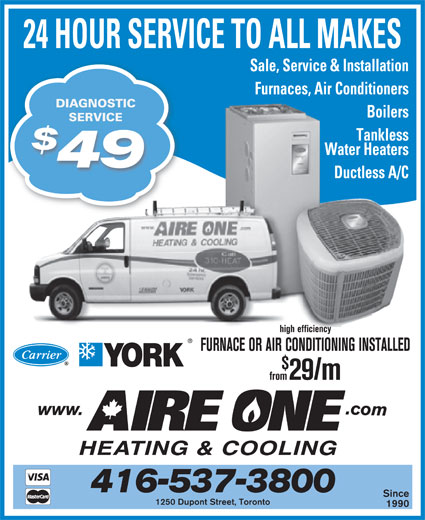 Aire One Heating & Cooling (416-537-3800) - Display Ad - from29/m FURNACE OR AIR CONDITIONING INSTALLED 416-537-3800 Since Furnaces, Air Conditioners 24 HOUR SERVICE TO ALL MAKES Sale, Service & Installation DIAGNOSTIC SERVICESERVICE Tankless Boilers Water Heaters Furnaces, Air Conditioners DIAGNOSTIC from29/m FURNACE OR AIR CONDITIONING INSTALLED 1990 1250 Dupont Street, Toronto Boilers Since 416-537-3800 SERVICESERVICE Tankless Water Heaters 49 high efficiency Ductless A/C 49 Ductless A/C high efficiency 24 HOUR SERVICE TO ALL MAKES Sale, Service & Installation 1250 Dupont Street, Toronto 1990