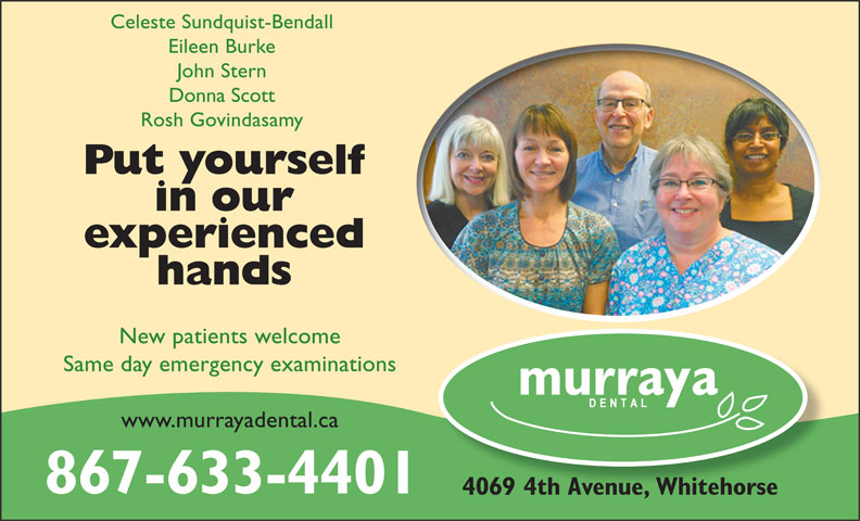 Murraya Dental Centre (867-633-4401) - Display Ad - Eileen Burke Donna Scott Rosh Govindasamy Put yourself in our experienced hands New patients welcome Same day emergency examinations www.murrayadental.ca 867-633-4401 4069 4th Avenue, Whitehorse John Stern Celeste Sundquist-Bendall