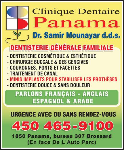 Clinique Dentaire Panama (450-465-9100) - Annonce illustrée======= - - TRAITEMENT DE CANAL - MINIS IMPLANTS POUR STABILISER LES PROTHÈSES - DENTISTERIE DOUCE & SANS DOULEUR PARLONS FRANÇAIS - ANGLAIS ESPAGNOL & ARABE URGENCE AVEC OU SANS RENDEZ-VOUS 450 465-9100 450465-9100 1850 Panama, bureau 307 Brossard (En face De L'Auto Parc) Clinique Dentaire Panama Dr. Samir Mounayar d.d.s. DENTISTERIE GÉNÉRALE FAMILIALE DENTISTERIE GÉNÉRALE FAMILIALEDENTISTERIE GÉNÉRALE FAMILIALE - DENTISTERIE COSMÉTIQUE & ESTHÉTIQUE - CHIRURGIE BUCCALE & DES GENCIVES - COURONNES, PONTS ET FACETTES