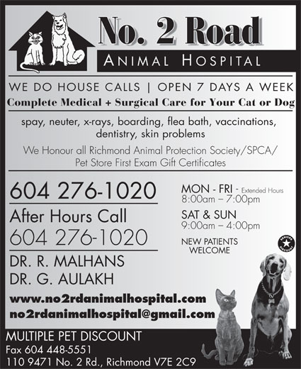 No 2 Rd Animal Hospital (604-448-5555) - Annonce illustrée======= - No. 2 Road ANIMAL HOSPIT AL WE DO HOUSE CALLS OPEN 7 DAYS A WEEK Complete Medical + Surgical Care for Your Cat or Dog spay, neuter, x-rays, boarding, flea bath, vaccinations, dentistry, skin problems We Honour all Richmond Animal Protection Society/SPCA/ Pet Store First Exam Gift Certificates MON - FRI - Extended Hours 604 276-1020 8:00am - 7:00pm SAT & SUN After Hours Call 9:00am - 4:00pm NEW PATIENTS 604 276-1020 WELCOME DR. R. MALHANS DR. G. AULAKH www.no2rdanimalhospital.com MULTIPLE PET DISCOUNT Fax 604 448-5551 110 9471 No. 2 Rd., Richmond V7E 2C9