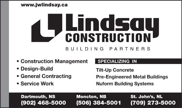 Lindsay J W Enterprises Limited (902-468-5000) - Annonce illustrée======= - www.jwlindsay.ca CONSTRUCTION BUILDING PARTNER S SPECIALIZING  IN Construction Management Design-Build Tilt-Up Concrete General Contracting Pre-Engineered Metal Buildings Nuform Building Systems Service Work Dartmouth, NS Moncton, NB St. John s, NL (902) 468-5000 (506) 384-5001 (709) 273-5000  www.jwlindsay.ca CONSTRUCTION BUILDING PARTNER S SPECIALIZING  IN Construction Management Design-Build Tilt-Up Concrete General Contracting Pre-Engineered Metal Buildings Nuform Building Systems Service Work Dartmouth, NS Moncton, NB St. John s, NL (902) 468-5000 (506) 384-5001 (709) 273-5000