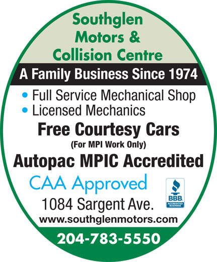 Southglen Motors & Collision Centre (204-783-5550) - Annonce illustrée======= - Southglen Motors & Collision Centre A Family Business Since 1974 Full Service Mechanical Shop Licensed Mechanics Free Courtesy Cars (For MPI Work Only) Autopac MPIC Accredited CAA Approved 1084 Sargent Ave. www.southglenmotors.com 204-783-5550