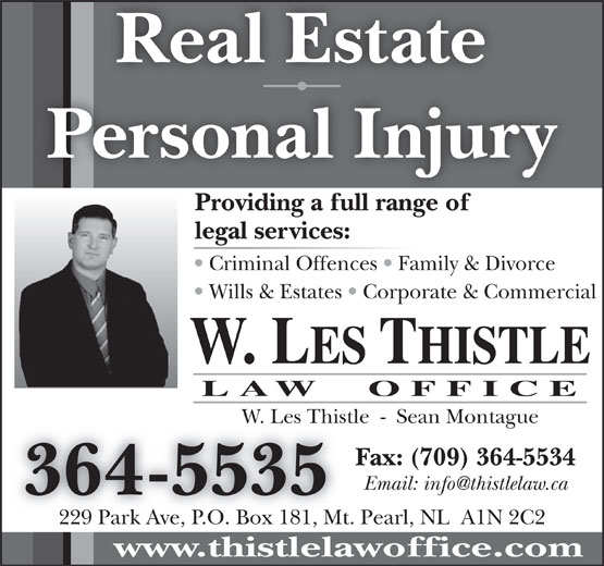 Thistle Law Office (709-364-5535) - Display Ad - W. LES THISTLE LAW  OFFICE W. Les Thistle  -  Sean MontagueW. Les Thist Fax: (709) 364-5534 364-5535 229 Park Ave, P.O. Box 181, Mt. Pearl, NL  A1N 2C2 www.thistlelawoffice.com Personal Injury Providing a full range ofProidingafllrangeof legal services: Criminal Offences   Family & Divorce Wills & Estates   Corporate & Commercial Real Estate