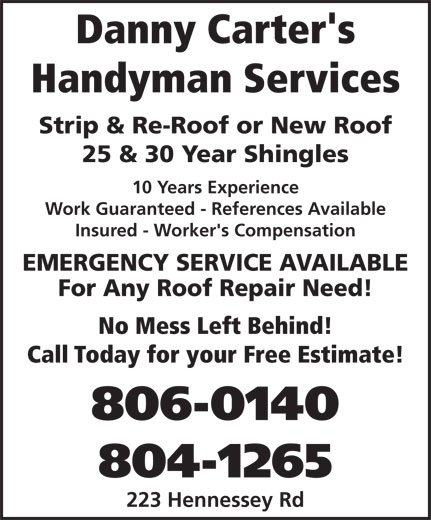 Danny Carter's Handyman Services (506-866-9420) - Display Ad - Danny Carter's Handyman Services Strip & Re-Roof or New Roof 25 & 30 Year Shingles 10 Years Experience Work Guaranteed - References Available Insured - Worker's Compensation EMERGENCY SERVICE AVAILABLE For Any Roof Repair Need! No Mess Left Behind! Call Today for your Free Estimate! 806-0140 804-1265 223 Hennessey Rd
