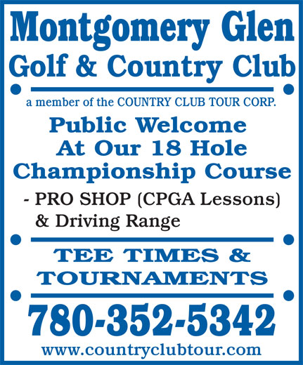 Montgomery Glen Golf & Country Club (780-352-5342) - Annonce illustrée======= - Montgomery Glen Golf & Country Club a member of the COUNTRY CLUB TOUR CORP. Public Welcome At Our 18 Hole Championship Course - PRO SHOP (CPGA Lessons) & Driving Range TEE TIMES & TOURNAMENTS 780-352-5342 www.countryclubtour.com
