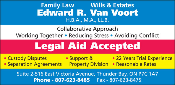 Van Voort Edward R (807-623-8485) - Annonce illustrée======= - Edward R. Van Voort H.B.A., M.A., LL.B. Collaborative Approach Working Together   Reducing Stress   Avoiding Conflict Legal Aid Accepted Custody Disputes Support & 22 Years Trial Experience Family Law     Wills & Estates Reasonable Rates Separation Agreements Suite 2-516 East Victoria Avenue, Thunder Bay, ON P7C 1A7 Phone - 807-623-8485 Fax - 807-623-8475 Property Division