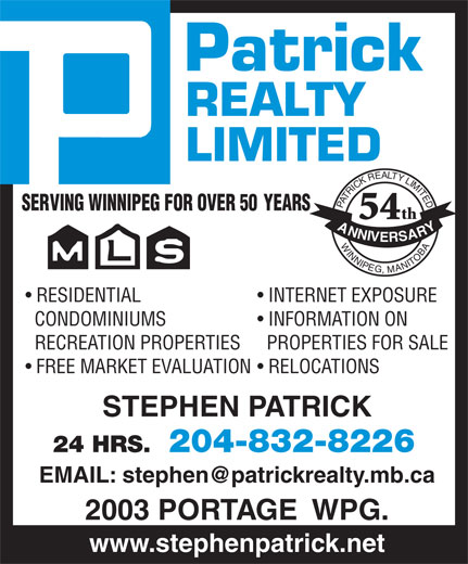Patrick Realty Limited (204-832-8226) - Annonce illustrée======= - Patrick REALTY LIMITED PATRICKREALTYLIMITEDWINNIPEG,MANITOBA SERVING WINNIPEG FOR OVER 50          YEARS th 54 ANNIVERSARY RESIDENTIAL INTERNET EXPOSURE CONDOMINIUMS INFORMATION ON RECREATION PROPERTIES  PROPERTIES FOR SALE FREE MARKET EVALUATION  RELOCATIONS STEPHEN PATRICK 204-832-822624 HRS. 2003 PORTAGE  WPG. www.stephenpatrick.net