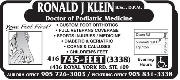 Klein Ronald J DPM (416-745-3338) - Display Ad - B.Sc., D.P.M. RONALD J KLEIN Doctor of Podiatric Medicine CUSTOM FOOT ORTHOTICS FULL VETERANS COVERAGE Dixon Rd SPORTS INJURIES / MEDICINE DIABETIC & GERIATRIC Summitcrest Dr CORNS & CALLUSES Eglinton Royal York Rd CHILDREN S FEET 416 Evening (3338) 745-FEET Hours 1436 ROYAL YORK RD. STE 109 AURORA OFFICE905 726-3003 / PICKERING OFFICE905 831-3338  B.Sc., D.P.M. RONALD J KLEIN Doctor of Podiatric Medicine CUSTOM FOOT ORTHOTICS FULL VETERANS COVERAGE Dixon Rd SPORTS INJURIES / MEDICINE DIABETIC & GERIATRIC Summitcrest Dr CORNS & CALLUSES Eglinton Royal York Rd CHILDREN S FEET 416 Evening (3338) 745-FEET Hours 1436 ROYAL YORK RD. STE 109 AURORA OFFICE905 726-3003 / PICKERING OFFICE905 831-3338  B.Sc., D.P.M. RONALD J KLEIN Doctor of Podiatric Medicine CUSTOM FOOT ORTHOTICS FULL VETERANS COVERAGE Dixon Rd SPORTS INJURIES / MEDICINE DIABETIC & GERIATRIC Summitcrest Dr CORNS & CALLUSES Eglinton Royal York Rd CHILDREN S FEET 416 Evening (3338) 745-FEET Hours 1436 ROYAL YORK RD. STE 109 AURORA OFFICE905 726-3003 / PICKERING OFFICE905 831-3338  B.Sc., D.P.M. RONALD J KLEIN Doctor of Podiatric Medicine CUSTOM FOOT ORTHOTICS FULL VETERANS COVERAGE Dixon Rd SPORTS INJURIES / MEDICINE DIABETIC & GERIATRIC Summitcrest Dr CORNS & CALLUSES Eglinton Royal York Rd CHILDREN S FEET 416 Evening (3338) 745-FEET Hours 1436 ROYAL YORK RD. STE 109 AURORA OFFICE905 726-3003 / PICKERING OFFICE905 831-3338