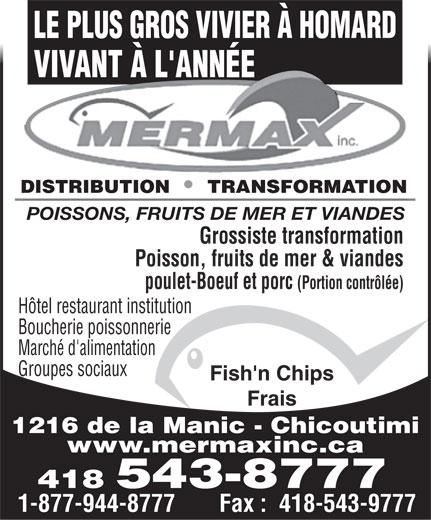 Mermax Inc (418-543-8777) - Annonce illustrée======= - LE PLUS GROS VIVIER À HOMARD VIVANT À L'ANNÉE DISTRIBUTION     TRANSFORMATION POISSONS, FRUITS DE MER ET VIANDES Grossiste transformation Poisson, fruits de mer & viandes poulet-Boeuf et porc (Portion contrôlée) Hôtel restaurant institution Boucherie poissonnerie Marché d'alimentation Groupes sociaux Fish'n Chips Frais 1216 de la Manic - Chicoutimi www.mermaxinc.ca 418 543-8777 1-877-944-8777         Fax :  418-543-9777