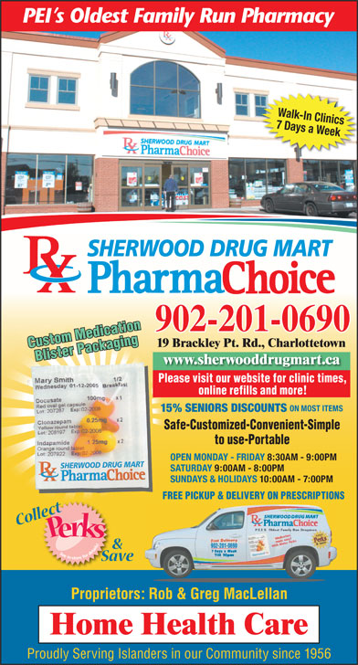 Sherwood Drug Mart Ltd (902-628-8900) - Display Ad - FREE PICKUP & DELIVERY ON PRESCRIPTIONS 902-201-0690 Proprietors: Rob & Greg MacLellan Proudly Serving Islanders in our Community since 1956 Walk-In Clinics 7 Days a Week SHERWOOD DRUG MART 902-201-0690 19 Brackley Pt. Rd., Charlottetown Custom Medication Blister Packaging www.sherwooddrugmart.ca Please visit our website for clinic times, Safe   Customized   ConvenientSafe   Customized   Convenient Simple to Use   PortableSimple to Use   Portable online refills and more! ON MOST ITEMS 15% SENIORS DISCOUNTS Safe-Customized-Convenient-Simple to use-Portable OPEN MONDAY - FRIDAY 8:30AM - 9:00PM SATURDAY 9:00AM - 8:00PM SUNDAYS & HOLIDAYS 10:00AM - 7:00PM