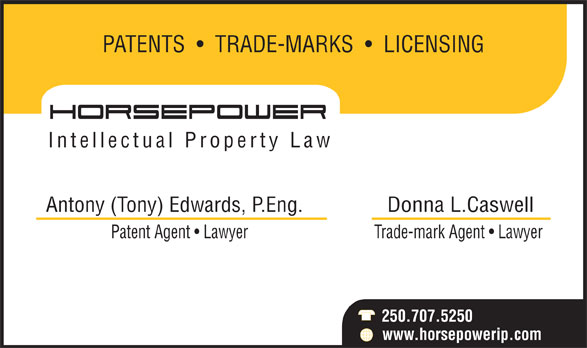 Horsepower IP Law (250-707-5250) - Annonce illustrée======= - PATENTS     TRADE-MARKS     LICENSING Intellectual Property Law Antony (Tony) Edwards, P.Eng. Donna L.Caswell Trade-mark Agent   Lawyer 250.707.5250 www.horsepowerip.com Patent Agent   Lawyer