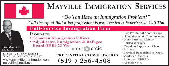 Mayville Immigration Services (519-256-4508) - Display Ad - Visitors / Students WINDSOR, ON CANADA N9A 6V2 Refugees / PRRA s www.mayvilleimmigration.com Appeals   etc. MAYVILLE  IMMIGRATION  SERVICES Do You Have an Immigration Problem? Call the expert that other professionals use. Trusted & Experienced. Call Tim. Full-Service Immigration Firm Family/Spousal Sponsorships FORMER Humanitarian & Compassionate Canadian Immigration Officer Work Permits / LMO s Adjudicator, Immigration & Refugee Skilled Workers Board (IRB) 23 Yrs Canadian Experience Class Business BA, R.C.I.C Criminal Rehabilitation Apps. S. 508 - 251 GOYEAU ST. FREE INITIAL CONSULTATION