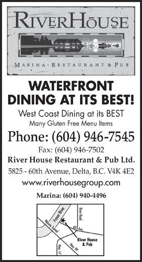 The River House Restaurant & Pub Ltd (604-946-7545) - Annonce illustrée======= - WATERFRONT DINING AT ITS BEST! West Coast Dining at its BEST Many Gluten Free Menu Items Phone: (604) 946-7545 Fax: (604) 946-7502 River House Restaurant & Pub Ltd. 5825 - 60th Avenue, Delta, B.C. V4K 4E2 www.riverhousegroup.com Marina: (604) 940-4496