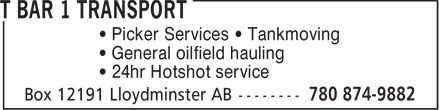T Bar 1 Transport (780-874-9882) - Display Ad - • Picker Services • Tankmoving • General oilfield hauling • 24hr Hotshot service