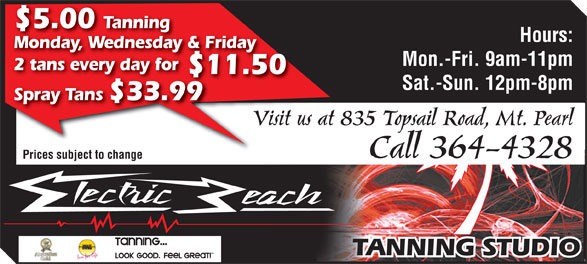 Electric Beach Tanning (709-364-4328) - Annonce illustrée======= - $5.00 Tanning Hours: Monday, Wednesday & Friday Mon.-Fri. 9am-11pm 2 tans every day for ryay $11.50$1 Sat.-Sun. 12pm-8pm Spray Tans $33.99 Visit us at 835 Topsail Road, Mt. PearlVisit us at Call 364-4328 Prices subject to changePrices subject to change