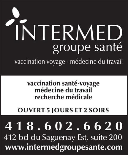 Intermed Groupe Santé (418-602-6620) - Annonce illustrée======= - vaccination voyage - médecine du travail vaccination santé-voyage médecine du travail recherche médicale OUVERT 5 JOURS ET 2 SOIRS 418.602.6620 412 bd du Saguenay Est, suite 200 www.intermedgroupesante.com