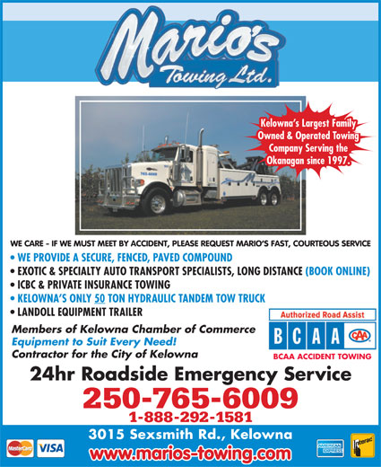 Marios Towing (250-765-6009) - Annonce illustrée======= - ICBC & PRIVATE INSURANCE TOWING KELOWNA S ONLY 50 TON HYDRAULIC TANDEM TOW TRUCK LANDOLL EQUIPMENT TRAILER Members of Kelowna Chamber of Commerce Equipment to Suit Every Need! Contractor for the City of Kelowna BCAA ACCIDENT TOWING 24hr Roadside Emergency Service 250-765-6009 1-888-292-1581 3015 Sexsmith Rd., Kelowna www.marios-towing.com Kelowna s Largest Family Owned & Operated Towing Company Serving the Okanagan since 1997. WE CARE - IF WE MUST MEET BY ACCIDENT, PLEASE REQUEST MARIO S FAST, COURTEOUS SERVICE WE PROVIDE A SECURE, FENCED, PAVED COMPOUND EXOTIC & SPECIALTY AUTO TRANSPORT SPECIALISTS, LONG DISTANCE (BOOK ONLINE)