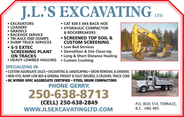 J L's Excavating Ltd (250-638-8713) - Display Ad - HYDRAULIC COMPACTOR GRADELS & ROCKBREAKERS BACKHOE SERVICE SCREENED TOP SOIL & TRI-AXLE END DUMPS S-5 EXTEC Demolition & Site Clean-Up SCREENING PLANT Long & Short Distance Hauling ON TRACKS HEAVY LOWBED HAULING Custom Crushing SPECIALIZING IN: CUSTOM AGGREGATE SALES   EXCAVATING & LANDSCAPING   SNOW REMOVAL & SANDING NEW HYD, RAMP LOW BED & GENERAL FREIGHT & FULLY INSURED, E-CRUSHER, TRACK CONE BC HYDRO SPEC AGGREGATE CERTIFIED STEEL DRUM COMPACTORS PHONE GERRY: DUMP TRUCK SERVICES CUSTOM SCREENING Low Bed Services 250-638-8713 (CELL) 250-638-2849 P.O. BOX 514, TERRACE, B.C.  V8G 4B5 WWW.JLSEXCAVATINGLTD.COM LTD. J.L. S EXCAVATING CAT 430 E 4X4 BACK HOE  EXCAVATORS LOADERS HYDRAULIC COMPACTOR & ROCKBREAKERS BACKHOE SERVICE SCREENED TOP SOIL & TRI-AXLE END DUMPS DUMP TRUCK SERVICES CUSTOM SCREENING Low Bed Services S-5 EXTEC Demolition & Site Clean-Up SCREENING PLANT Long & Short Distance Hauling ON TRACKS HEAVY LOWBED HAULING Custom Crushing SPECIALIZING IN: GRADELS CUSTOM AGGREGATE SALES   EXCAVATING & LANDSCAPING   SNOW REMOVAL & SANDING NEW HYD, RAMP LOW BED & GENERAL FREIGHT & FULLY INSURED, E-CRUSHER, TRACK CONE BC HYDRO SPEC AGGREGATE CERTIFIED STEEL DRUM COMPACTORS PHONE GERRY: 250-638-8713 (CELL) 250-638-2849 LOADERS P.O. BOX 514, TERRACE, B.C.  V8G 4B5 WWW.JLSEXCAVATINGLTD.COM LTD. J.L. S EXCAVATING CAT 430 E 4X4 BACK HOE  EXCAVATORS