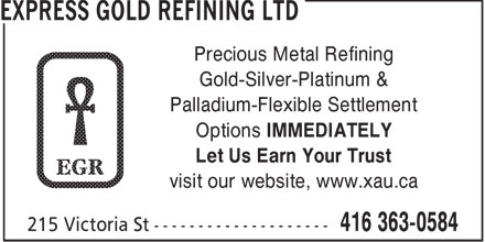 Express Gold Refining Ltd (416-363-0584) - Display Ad - Precious Metal Refining Gold-Silver-Platinum & Palladium-Flexible Settlement Options IMMEDIATELY Let Us Earn Your Trust visit our website, www.xau.ca  Precious Metal Refining Gold-Silver-Platinum & Palladium-Flexible Settlement Options IMMEDIATELY Let Us Earn Your Trust visit our website, www.xau.ca  Precious Metal Refining Gold-Silver-Platinum & Palladium-Flexible Settlement Options IMMEDIATELY Let Us Earn Your Trust visit our website, www.xau.ca  Precious Metal Refining Gold-Silver-Platinum & Palladium-Flexible Settlement Options IMMEDIATELY Let Us Earn Your Trust visit our website, www.xau.ca