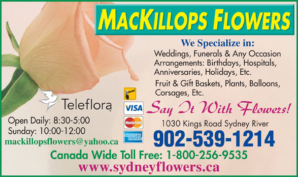 MacKillops Flowers (902-539-1214) - Display Ad - Weddings, Funerals & Any Occasion Arrangements: Birthdays, Hospitals, Anniversaries, Holidays, Etc. Fruit & Gift Baskets, Plants, Balloons, Corsages, Etc. Open Daily: 8:30-5:00 1030 Kings Road Sydney River Sunday: 10:00-12:00 902-539-1214 Canada Wide Toll Free: 1-800-256-9535 www.sydneyflowers.ca We Specialize in: