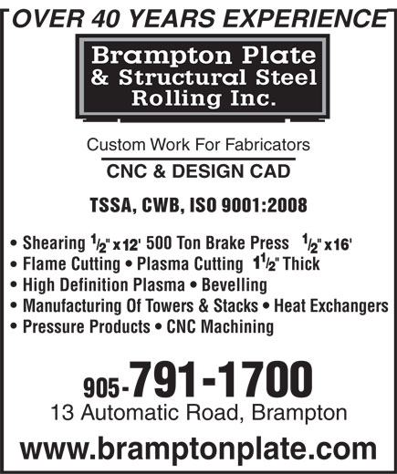 Brampton Plate & Structural Steel Rolling Inc (905-791-1700) - Display Ad - OVER 40 YEARS EXPERIENCE Custom Work For Fabricators CNC & DESIGN CAD TSSA, CWB, ISO 9001:2008 Shearing              500 Ton Brake Press Flame Cutting   Plasma Cutting         Thick High Definition Plasma   Bevelling Manufacturing Of Towers & Stacks   Heat Exchangers Pressure Products   CNC Machining 791-1700 13 Automatic Road, Brampton www.bramptonplate.com  OVER 40 YEARS EXPERIENCE Custom Work For Fabricators CNC & DESIGN CAD TSSA, CWB, ISO 9001:2008 Shearing              500 Ton Brake Press Flame Cutting   Plasma Cutting         Thick High Definition Plasma   Bevelling Manufacturing Of Towers & Stacks   Heat Exchangers Pressure Products   CNC Machining 791-1700 13 Automatic Road, Brampton www.bramptonplate.com  OVER 40 YEARS EXPERIENCE Custom Work For Fabricators CNC & DESIGN CAD TSSA, CWB, ISO 9001:2008 Shearing              500 Ton Brake Press Flame Cutting   Plasma Cutting         Thick High Definition Plasma   Bevelling Manufacturing Of Towers & Stacks   Heat Exchangers Pressure Products   CNC Machining 791-1700 13 Automatic Road, Brampton www.bramptonplate.com  OVER 40 YEARS EXPERIENCE Custom Work For Fabricators CNC & DESIGN CAD TSSA, CWB, ISO 9001:2008 Shearing              500 Ton Brake Press Flame Cutting   Plasma Cutting         Thick High Definition Plasma   Bevelling Manufacturing Of Towers & Stacks   Heat Exchangers Pressure Products   CNC Machining 791-1700 13 Automatic Road, Brampton www.bramptonplate.com
