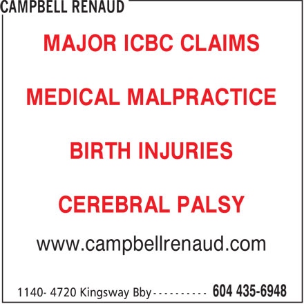 Campbell, Renaud Trial Lawyers (604-435-6948) - Display Ad - MAJOR ICBC CLAIMS MEDICAL MALPRACTICE BIRTH INJURIES CEREBRAL PALSY www.campbellrenaud.com  MAJOR ICBC CLAIMS MEDICAL MALPRACTICE BIRTH INJURIES CEREBRAL PALSY www.campbellrenaud.com  MAJOR ICBC CLAIMS MEDICAL MALPRACTICE BIRTH INJURIES CEREBRAL PALSY www.campbellrenaud.com  MAJOR ICBC CLAIMS MEDICAL MALPRACTICE BIRTH INJURIES CEREBRAL PALSY www.campbellrenaud.com  MAJOR ICBC CLAIMS MEDICAL MALPRACTICE BIRTH INJURIES CEREBRAL PALSY www.campbellrenaud.com  MAJOR ICBC CLAIMS MEDICAL MALPRACTICE BIRTH INJURIES CEREBRAL PALSY www.campbellrenaud.com