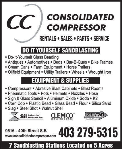 Consolidated Compressor (403-279-5315) - Display Ad - RENTALS   SALES   PARTS   SERVICE DO ITYOURSELF SANDBLASTINGEQUIPMENT & SUPPLIES Do-It-Yourself Glass Beading  Antiques   Automotives   Beds   Bar-B-Ques   Bike Frames  Cream Cans   Farm Equipment   Horse Trailers  Oilfield Equipment   Utility Trailers   Wheels   Wrought Iron  Compressors   Abrasive Blast Cabinets   Blast Rooms  Pneumatic Tools   Pots   Helmets   Nozzles   Hose  Sign & Glass Stencil   Aluminum Oxide   Soda   K2  Corn Cob   Plastic Bead   Glass Bead   Flour   Silica Sand  Slag   Steel Shot   Walnut Shell 9516 - 40th Street S.E. 403 279-5315 www.consolidatedcompressor.com 7 Sandblasting Stations Located on 5 Acres  RENTALS   SALES   PARTS   SERVICE DO ITYOURSELF SANDBLASTINGEQUIPMENT & SUPPLIES Do-It-Yourself Glass Beading  Antiques   Automotives   Beds   Bar-B-Ques   Bike Frames  Cream Cans   Farm Equipment   Horse Trailers  Oilfield Equipment   Utility Trailers   Wheels   Wrought Iron  Compressors   Abrasive Blast Cabinets   Blast Rooms  Pneumatic Tools   Pots   Helmets   Nozzles   Hose  Sign & Glass Stencil   Aluminum Oxide   Soda   K2  Corn Cob   Plastic Bead   Glass Bead   Flour   Silica Sand  Slag   Steel Shot   Walnut Shell 9516 - 40th Street S.E. 403 279-5315 www.consolidatedcompressor.com 7 Sandblasting Stations Located on 5 Acres  RENTALS   SALES   PARTS   SERVICE DO ITYOURSELF SANDBLASTINGEQUIPMENT & SUPPLIES Do-It-Yourself Glass Beading  Antiques   Automotives   Beds   Bar-B-Ques   Bike Frames  Cream Cans   Farm Equipment   Horse Trailers  Oilfield Equipment   Utility Trailers   Wheels   Wrought Iron  Compressors   Abrasive Blast Cabinets   Blast Rooms  Pneumatic Tools   Pots   Helmets   Nozzles   Hose  Sign & Glass Stencil   Aluminum Oxide   Soda   K2  Corn Cob   Plastic Bead   Glass Bead   Flour   Silica Sand  Slag   Steel Shot   Walnut Shell 9516 - 40th Street S.E. 403 279-5315 www.consolidatedcompressor.com 7 Sandblasting Stations Located on 5 Acres RENTALS   SALES   PARTS   SERVICE DO ITYOURSELF SANDBLASTINGEQUIPMENT & SUPPLIES Do-It-Yourself Glass Beading  Antiques   Automotives   Beds   Bar-B-Ques   Bike Frames  Cream Cans   Farm Equipment   Horse Trailers  Oilfield Equipment   Utility Trailers   Wheels   Wrought Iron  Compressors   Abrasive Blast Cabinets   Blast Rooms  Pneumatic Tools   Pots   Helmets   Nozzles   Hose  Sign & Glass Stencil   Aluminum Oxide   Soda   K2  Corn Cob   Plastic Bead   Glass Bead   Flour   Silica Sand  Slag   Steel Shot   Walnut Shell 9516 - 40th Street S.E. 403 279-5315 www.consolidatedcompressor.com 7 Sandblasting Stations Located on 5 Acres  RENTALS   SALES   PARTS   SERVICE DO ITYOURSELF SANDBLASTINGEQUIPMENT & SUPPLIES Do-It-Yourself Glass Beading  Antiques   Automotives   Beds   Bar-B-Ques   Bike Frames  Cream Cans   Farm Equipment   Horse Trailers  Oilfield Equipment   Utility Trailers   Wheels   Wrought Iron  Compressors   Abrasive Blast Cabinets   Blast Rooms  Pneumatic Tools   Pots   Helmets   Nozzles   Hose  Sign & Glass Stencil   Aluminum Oxide   Soda   K2  Corn Cob   Plastic Bead   Glass Bead   Flour   Silica Sand  Slag   Steel Shot   Walnut Shell 9516 - 40th Street S.E. 403 279-5315 www.consolidatedcompressor.com 7 Sandblasting Stations Located on 5 Acres  RENTALS   SALES   PARTS   SERVICE DO ITYOURSELF SANDBLASTINGEQUIPMENT & SUPPLIES Do-It-Yourself Glass Beading  Antiques   Automotives   Beds   Bar-B-Ques   Bike Frames  Cream Cans   Farm Equipment   Horse Trailers  Oilfield Equipment   Utility Trailers   Wheels   Wrought Iron  Compressors   Abrasive Blast Cabinets   Blast Rooms  Pneumatic Tools   Pots   Helmets   Nozzles   Hose  Sign & Glass Stencil   Aluminum Oxide   Soda   K2  Corn Cob   Plastic Bead   Glass Bead   Flour   Silica Sand  Slag   Steel Shot   Walnut Shell 9516 - 40th Street S.E. 403 279-5315 www.consolidatedcompressor.com 7 Sandblasting Stations Located on 5 Acres