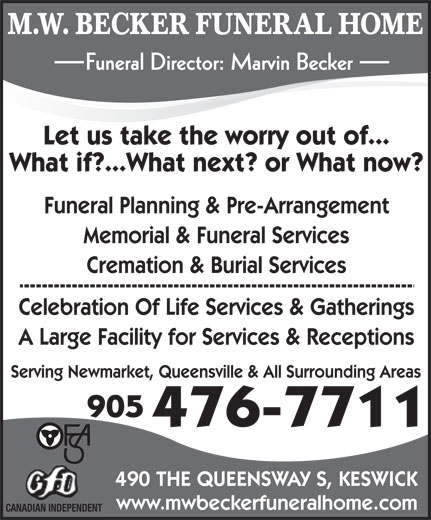 Becker M W Funeral Home (905-476-7711) - Display Ad - M.W. BECKER FUNERAL HOME Funeral Director: Marvin Becker Let us take the worry out of... What if?...What next? or What now? Funeral Planning & Pre-Arrangement Memorial & Funeral Services Cremation & Burial Services Celebration Of Life Services & Gatherings A Large Facility for Services & Receptions Serving Newmarket, Queensville & All Surrounding Areas 905 476-7711 490 THE QUEENSWAY S, KESWICK www.mwbeckerfuneralhome.com CANADIAN INDEPENDENT