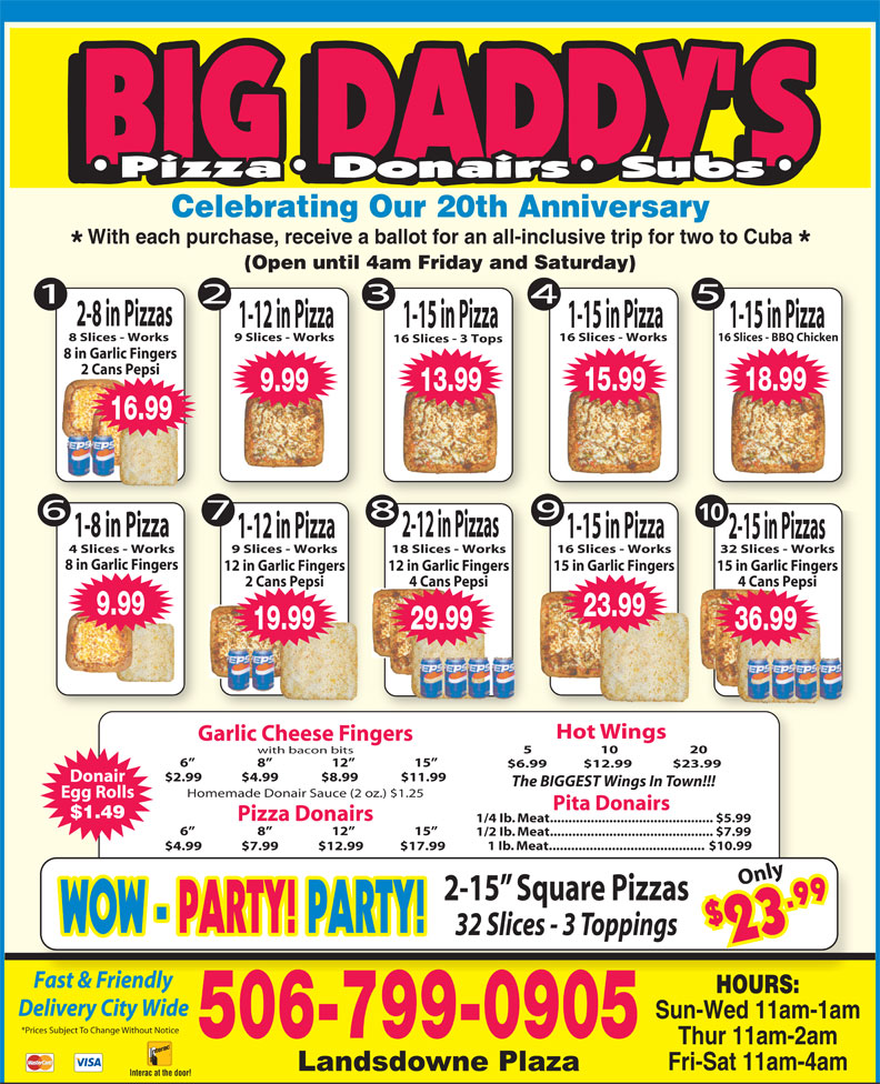Big Daddy's 2 For 1 Pizzeria (506-652-4422) - Annonce illustrée======= - Celebrating Our 20th Anniversary With each purchase, receive a ballot for an all-inclusive trip for two to Cuba (Open until 4am Friday and Saturday) 2-8 in Pizzas 1-15 in Pizza1-12 in Pizza 1-15 in Pizza 8 Slices - Works 9 Slices - Works 16 Slices - Works 16 Slices - BBQ Chicken 16 Slices - 3 Tops 8 in Garlic Fingers 2 Cans Pepsi 15.99 18.99 13.99 9.99 16.99 10 1-8 in Pizza 2-12 in Pizzas 1-12 in Pizza 1-15 in Pizza 2-15 in Pizzas 4 Slices - Works 9 Slices - Works 18 Slices - Works 16 Slices - Works 32 Slices - Works 8 in Garlic Fingers 15 in Garlic Fingers12 in Garlic Fingers 12 in Garlic Fingers 15 in Garlic Fingers 4 Cans Pepsi2 Cans Pepsi 4 Cans Pepsi 36.99 9.99 23.99 19.99 29.99 36.99 Hot Wings Garlic Cheese Fingers 5                     10                      20 with bacon bits 6                      8                     12                     15 1/2 Ib. Meat............................................ $7.99 1 Ib. Meat.......................................... $10.99 6                      8                     12                     15 $6.99  $12.99 $23.99 $2.99             $4.99              $8.99              $11.99 Donair The BIGGEST Wings In Town!!! Homemade Donair Sauce (2 oz.) $1.25 Egg Rolls Pita Donairs $1.49 Pizza Donairs 1/4 Ib. Meat............................................ $5.99 $4.99             $7.99             $12.99            $17.99 Only 2-15  Square Pizzas $2 9 WOW - WOW - PARTY! PARTY!PARTY! PARTY! 32 Slices - 3 Toppings 3.9 Fast & FriendlyFt&Fi dl HOURS: Delivery City Wide Sun-Wed 11am-1am *Prices Subject To Change Without Notice 506-799-0905 Thur 11am-2am Fri-Sat 11am-4am Interac at the door!