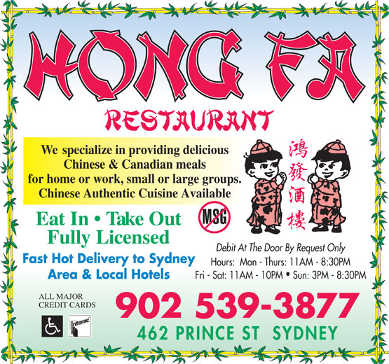 Hong Fa Restaurant (902-539-3877) - Display Ad - We  specialize in providing delicious Chinese & Canadian meals for home or work, small or large groups. Chinese Authentic Cuisine Available Eat In   Take Out Fully Licensed Debit At The Door By Request Only Fast Hot Delivery to Sydney Hours:  Mon - Thurs: 11AM - 8:30PM Fri - Sat: 11AM - 10PM  Sun: 3PM - 8:30PM Area & Local Hotels ALL MAJOR CREDIT CARDS 902 539-3877