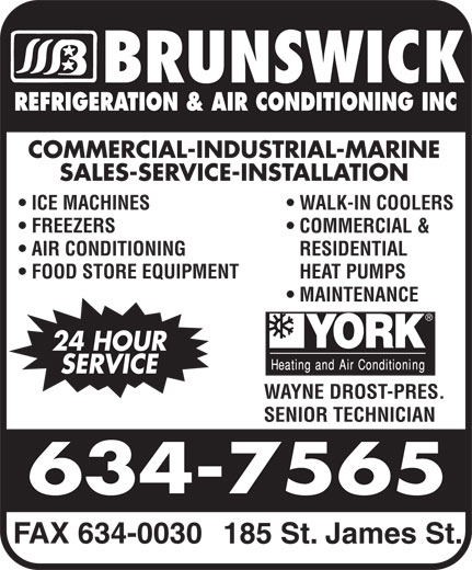 Brunswick Refrigeration & Air Conditioning Inc (506-634-7565) - Display Ad - ICE MACHINES WALK-IN COOLERS FREEZERS COMMERCIAL & AIR CONDITIONING RESIDENTIAL FOOD STORE EQUIPMENT HEAT PUMPS MAINTENANCE 24 HOUR SERVICE WAYNE DROST-PRES. SENIOR TECHNICIAN FAX 634-0030 185 St. James St. REFRIGERATION & AIR CONDITIONING INC COMMERCIAL-INDUSTRIAL-MARINE SALES-SERVICE-INSTALLATION