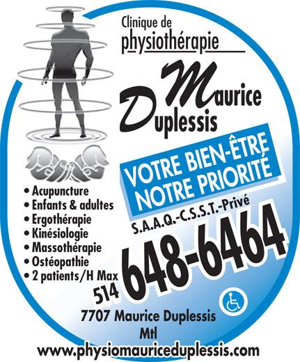 Clinique De Physiothérapie Maurice-Duplessis (514-648-6464) - Annonce illustrée======= - physiothérapie VOTRE BIEN-ÊTRE Acupuncture Enfants & adultes NOTRE PRIORITÉ Ergothérapie S.A.A.Q.-C.S.S.T.-Privé Kinésiologie Massothérapie Ostéopathie 2 patients/H Max 514514 7707 Maurice Duplessis Mtl www.physiomauriceduplessis.com Clinique de