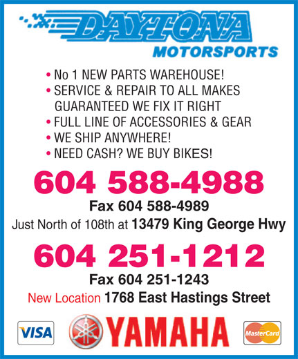 Daytona Motorsports (604-588-4988) - Display Ad - No 1 NEW PARTS WAREHOUSE! SERVICE & REPAIR TO ALL MAKES GUARANTEED WE FIX IT RIGHT FULL LINE OF ACCESSORIES & GEAR WE SHIP ANYWHERE! NEED CASH? WE BUY BIKES! 604 588-4988 Fax 604 588-4989 Just North of 108th at 13479 King George Hwy 604 251-1212 Fax 604 251-1243 New Location 1768 East Hastings Street  No 1 NEW PARTS WAREHOUSE! SERVICE & REPAIR TO ALL MAKES GUARANTEED WE FIX IT RIGHT FULL LINE OF ACCESSORIES & GEAR WE SHIP ANYWHERE! NEED CASH? WE BUY BIKES! 604 588-4988 Fax 604 588-4989 Just North of 108th at 13479 King George Hwy 604 251-1212 Fax 604 251-1243 New Location 1768 East Hastings Street  No 1 NEW PARTS WAREHOUSE! SERVICE & REPAIR TO ALL MAKES GUARANTEED WE FIX IT RIGHT FULL LINE OF ACCESSORIES & GEAR WE SHIP ANYWHERE! NEED CASH? WE BUY BIKES! 604 588-4988 Fax 604 588-4989 Just North of 108th at 13479 King George Hwy 604 251-1212 Fax 604 251-1243 New Location 1768 East Hastings Street  No 1 NEW PARTS WAREHOUSE! SERVICE & REPAIR TO ALL MAKES GUARANTEED WE FIX IT RIGHT FULL LINE OF ACCESSORIES & GEAR WE SHIP ANYWHERE! NEED CASH? WE BUY BIKES! 604 588-4988 Fax 604 588-4989 Just North of 108th at 13479 King George Hwy 604 251-1212 Fax 604 251-1243 New Location 1768 East Hastings Street  No 1 NEW PARTS WAREHOUSE! SERVICE & REPAIR TO ALL MAKES GUARANTEED WE FIX IT RIGHT FULL LINE OF ACCESSORIES & GEAR WE SHIP ANYWHERE! NEED CASH? WE BUY BIKES! 604 588-4988 Fax 604 588-4989 Just North of 108th at 13479 King George Hwy 604 251-1212 Fax 604 251-1243 New Location 1768 East Hastings Street  No 1 NEW PARTS WAREHOUSE! SERVICE & REPAIR TO ALL MAKES GUARANTEED WE FIX IT RIGHT FULL LINE OF ACCESSORIES & GEAR WE SHIP ANYWHERE! NEED CASH? WE BUY BIKES! 604 588-4988 Fax 604 588-4989 Just North of 108th at 13479 King George Hwy 604 251-1212 Fax 604 251-1243 New Location 1768 East Hastings Street