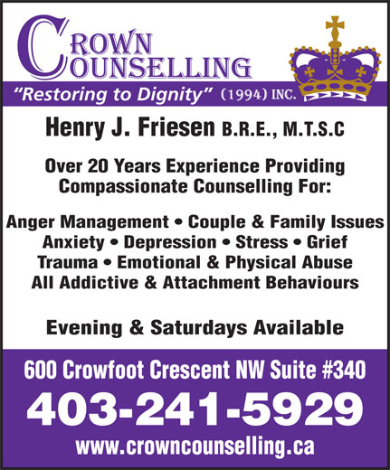 Crown Counselling Inc (403-241-5929) - Annonce illustrée======= - Evening & Saturdays Available 600 Crowfoot Crescent NW Suite #340 403-241-5929 www.crowncounselling.ca B.R.E., M.T.S.C Over 20 Years Experience Providing Compassionate Counselling For: Anger Management   Couple & Family Issues Anxiety   Depression   Stress   Grief Trauma   Emotional & Physical Abuse All Addictive & Attachment Behaviours Henry J. Friesen Restoring to Dignity