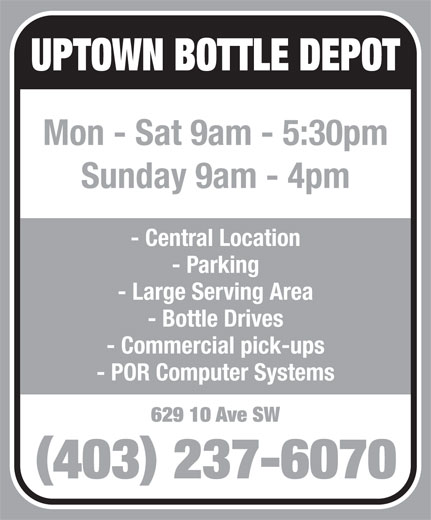 Uptown Bottle Depot (403-237-6070) - Display Ad - 629 10 Ave SW 403 237-6070 UPTOWN BOTTLE DEPOT Mon - Sat 9am - 5:30pm Sunday 9am - 4pm - Central Location - Parking - Large Serving Area - Bottle Drives - Commercial pick-ups - POR Computer Systems 629 10 Ave SW 403 237-6070 UPTOWN BOTTLE DEPOT Mon - Sat 9am - 5:30pm Sunday 9am - 4pm - Central Location - Parking - Large Serving Area - Bottle Drives - Commercial pick-ups - POR Computer Systems