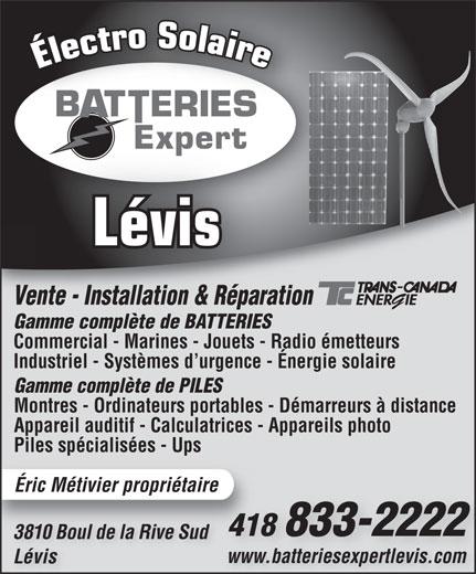 Batterie Expert-Levis (418-833-2222) - Display Ad - Lévis Vente - Installation & RéparationVente - Installation & Réparat Gamme complète de BATTERIESGamm mplète de BATTERIES Commercial - Marines - Jouets - Radio émetteurs Industriel - Systèmes d urgence - Énergie solaire Gamme complète de PILES Montres - Ordinateurs portables - Démarreurs à distance Appareil auditif - Calculatrices - Appareils photo Piles spécialisées - Ups Éric Métivier propriétaire 418 833-222241 3810 Boul de la Rive Sud3810 Boul de la Rive Sud www.batteriesexpertlevis.comwww.batteriesexpertlevis.com Lévis