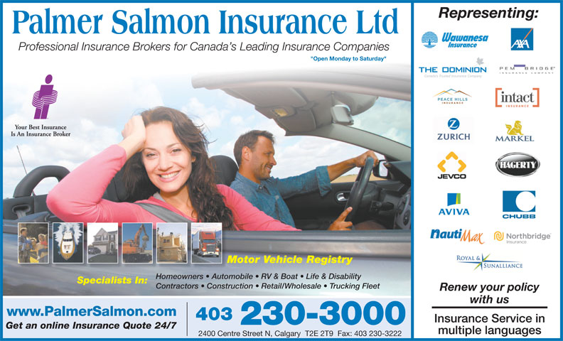 """Insurance Express (403-230-3000) - Display Ad - Representing: Professional Insurance Brokers for Canada s Leading Insurance Companies """"Open Monday to Saturday"""" Motor Vehicle RegistryMo Homeowners   Automobile   RV & Boat   Life & DisabilityHomeowners   Autom Specialists In: Contractors   Construction   Retail/Wholesale   Trucking Fleet Renew your policy with us www.PalmerSalmon.com 403 Insurance Service in 230-3000 Get an online Insurance Quote 24/7 multiple languages 2400 Centre Street N, Calgary  T2E 2T9  Fax: 403 230-3222 403 Insurance Service in 230-3000 Get an online Insurance Quote 24/7 multiple languages 2400 Centre Street N, Calgary  T2E 2T9  Fax: 403 230-3222 www.PalmerSalmon.com Representing: Professional Insurance Brokers for Canada s Leading Insurance Companies """"Open Monday to Saturday"""" Motor Vehicle RegistryMo Homeowners   Automobile   RV & Boat   Life & DisabilityHomeowners   Autom Specialists In: Contractors   Construction   Retail/Wholesale   Trucking Fleet Renew your policy with us"""