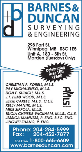 Barnes & Duncan Land Surveying & Engineering (204-284-5999) - Annonce illustrée======= - & ENGINEERING 298 Fort St. Winnipeg, MB   R3C 1E5 Unit A, 180 - 5th St. Morden (Tuesdays Only) Celebrating Over 100 YEARS CHRISTIAN P. KORELL, M.L.S. RAY MICHALENKO, M.L.S. DON F. SHIACH, M.L.S. J.T. (JIM) WOOD, M.L.S. JESSE CARELS, M.L.S., C.L.S. KELLY MANTIK, M.L.S. MEMBER MIKE SIPPOLA, M.L.S. TRICIA CHRISTIE-WICKHAM, M.L.S., C.L.S. Phone: 204-284-5999 Fax:      204-452-7877 Toll Free 1-800-665-6609 www.barnesduncan.com JESSICA MANNESS, P. ENG. B.SC. ENG. JINGWEI ZHANG, P. ENG. DUNCAN BARNES & SURVEYING
