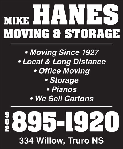 Hanes Mike Moving & Storage (902-895-1920) - Annonce illustrée======= - MIKE HANES MOVING & STORAGE Moving Since 1927 Local & Long Distance Office Moving Storage Pianos We Sell Cartons 90 895-1920 334 Willow, Truro NS MIKE HANES MOVING & STORAGE Moving Since 1927 Local & Long Distance Office Moving Storage Pianos We Sell Cartons 90 895-1920 334 Willow, Truro NS