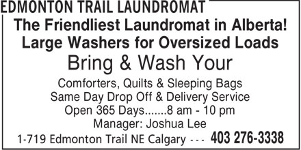 Edmonton Trail Laundromat (403-276-3338) - Annonce illustrée======= - The Friendliest Laundromat in Alberta! Large Washers for Oversized Loads Bring & Wash Your Comforters, Quilts & Sleeping Bags Same Day Drop Off & Delivery Service Open 365 Days.......8 am - 10 pm Manager: Joshua Lee