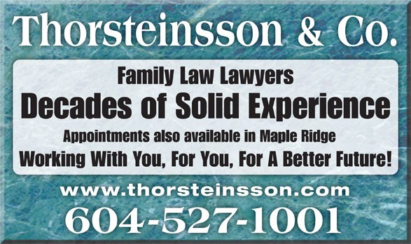 Thorsteinsson Jeffrey J (604-527-1001) - Display Ad - Working With You, For You, For A Better Future! www.thorsteinsson.comwww.thorsteinsson.com 604-527-1001 Decades of Solid Experience Thorsteinsson & Co. Family Law Lawyers Appointments also available in Maple Ridge
