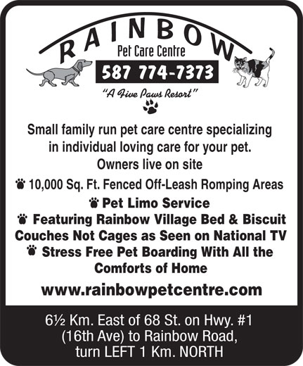 Rainbow Pet Care Centre (403-285-8532) - Annonce illustrée======= - Comforts of Home 587 774-7373 Small family run pet care centre specializing in individual loving care for your pet. Owners live on site 10,000 Sq. Ft. Fenced Off-Leash Romping Areas Pet Limo Service Featuring Rainbow Village Bed & Biscuit Couches Not Cages as Seen on National TV Stress Free Pet Boarding With All the www.rainbowpetcentre.com 6½ Km. East of 68 St. on Hwy. #1 (16th Ave) to Rainbow Road, turn LEFT 1 Km. NORTH