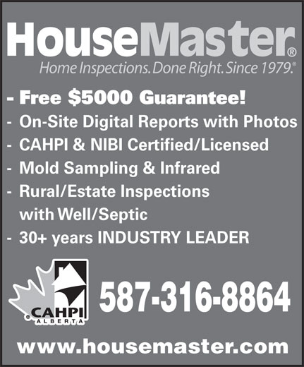 HouseMaster Home Inspections (403-244-3034) - Annonce illustrée======= - Home Inspections. Done Right. Since 1979. - Free $5000 Guarantee! - On-Site Digital Reports with Photos - CAHPI & NIBI Certified/Licensed - Mold Sampling & Infrared - Rural/Estate Inspections with Well/Septic - 30+ years INDUSTRY LEADER 587-316-8864 www.housemaster.com